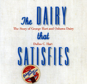 The Dairy That Satisfies, The Story of George Hart and Oshawa Dairy